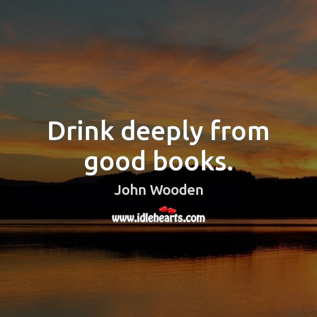 Drink deeply from good books. John Wooden Picture Quote