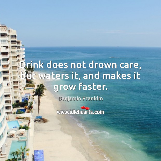 Drink does not drown care, but waters it, and makes it grow faster. Image