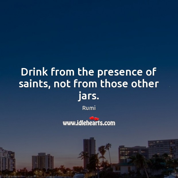 Image, Drink from the presence of saints, not from those other jars.