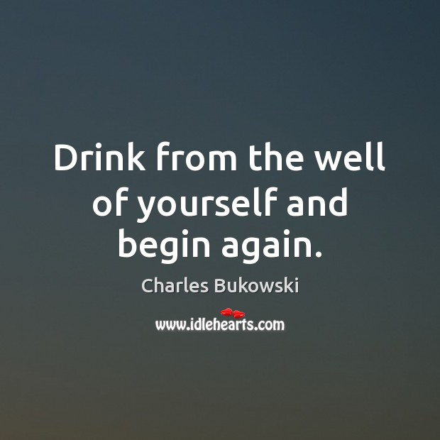 Drink from the well of yourself and begin again. Charles Bukowski Picture Quote