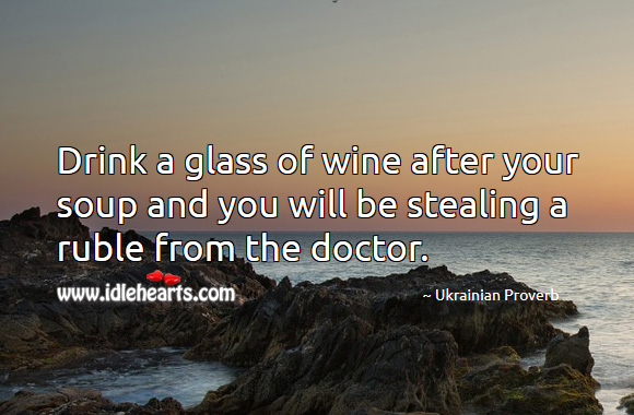 Drink a glass of wine after your soup and you will be stealing a ruble from the doctor. Ukrainian Proverbs Image