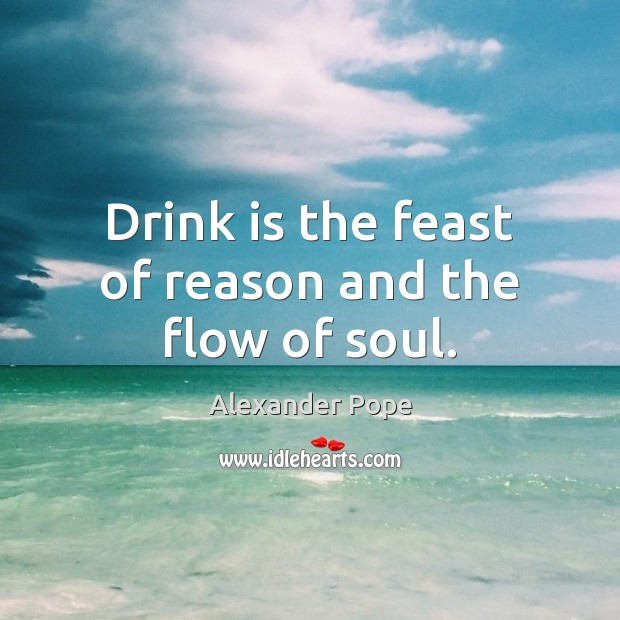 Drink is the feast of reason and the flow of soul. Alexander Pope Picture Quote