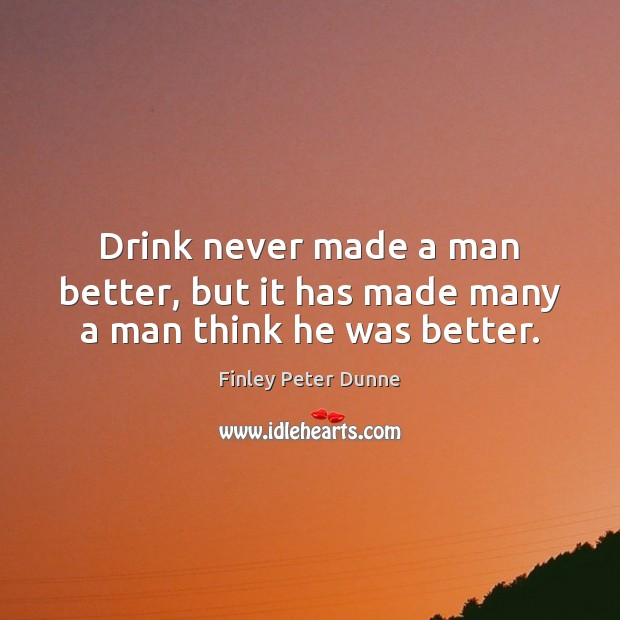 Drink never made a man better, but it has made many a man think he was better. Image