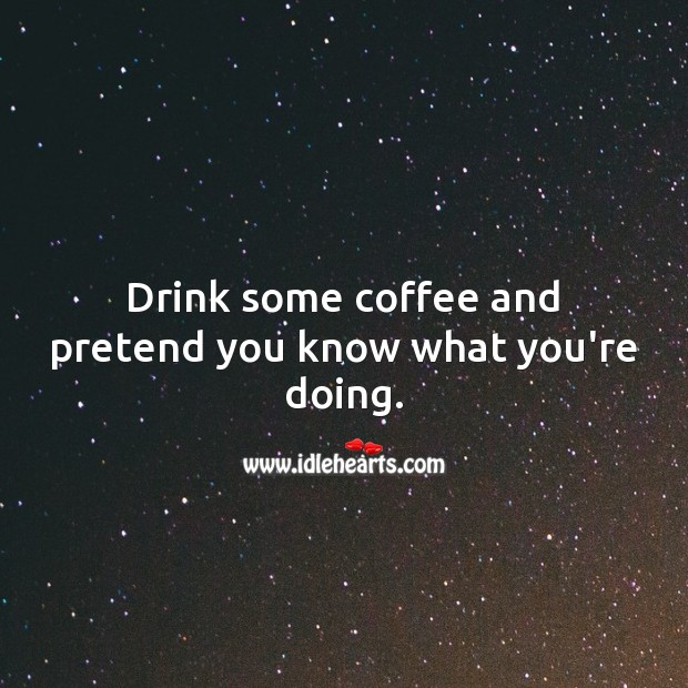 Drink some coffee and pretend you know what you're doing. Pretend Quotes Image