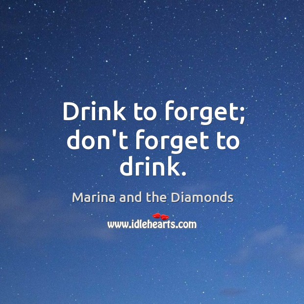 Drink to forget; don't forget to drink. Image