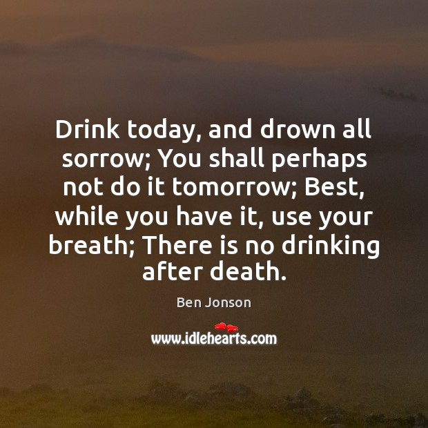 Image, Drink today, and drown all sorrow; You shall perhaps not do it