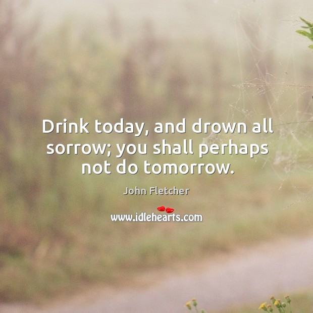 Drink today, and drown all sorrow; you shall perhaps not do tomorrow. John Fletcher Picture Quote