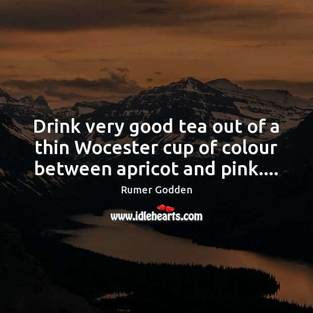Image, Drink very good tea out of a thin Wocester cup of colour between apricot and pink….