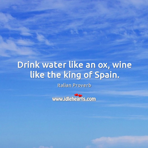 Drink water like an ox, wine like the king of spain. Image