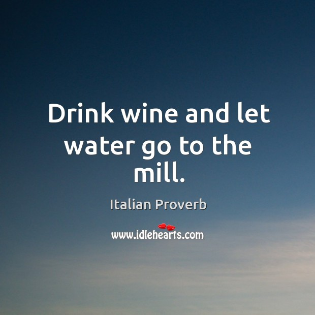 Drink wine and let water go to the mill. Image