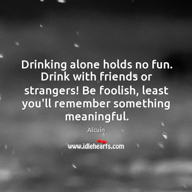 Drinking alone holds no fun. Drink with friends or strangers! Be foolish, Image