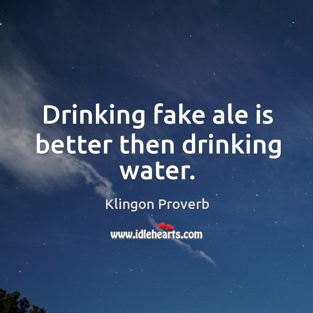 Drinking fake ale is better then drinking water. Image