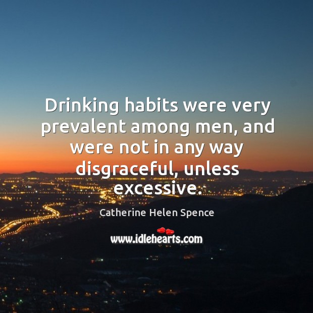 Drinking habits were very prevalent among men, and were not in any way disgraceful, unless excessive. Catherine Helen Spence Picture Quote
