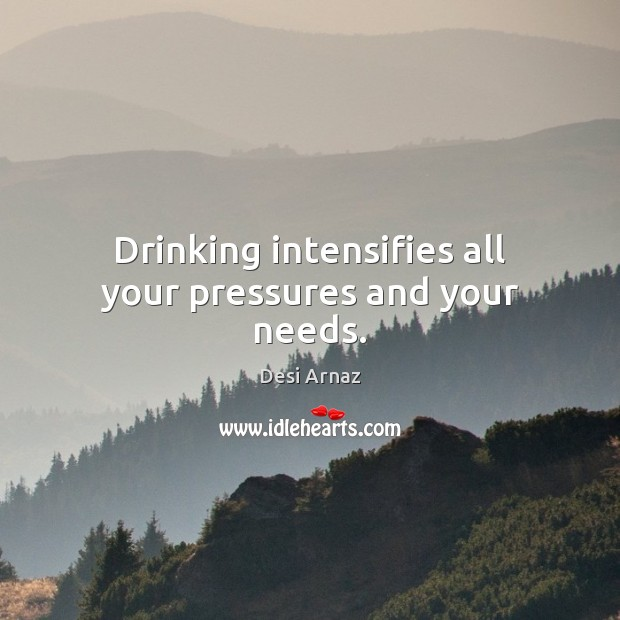Drinking intensifies all your pressures and your needs. Desi Arnaz Picture Quote