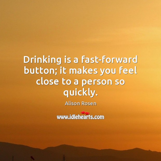 Image, Drinking is a fast-forward button; it makes you feel close to a person so quickly.