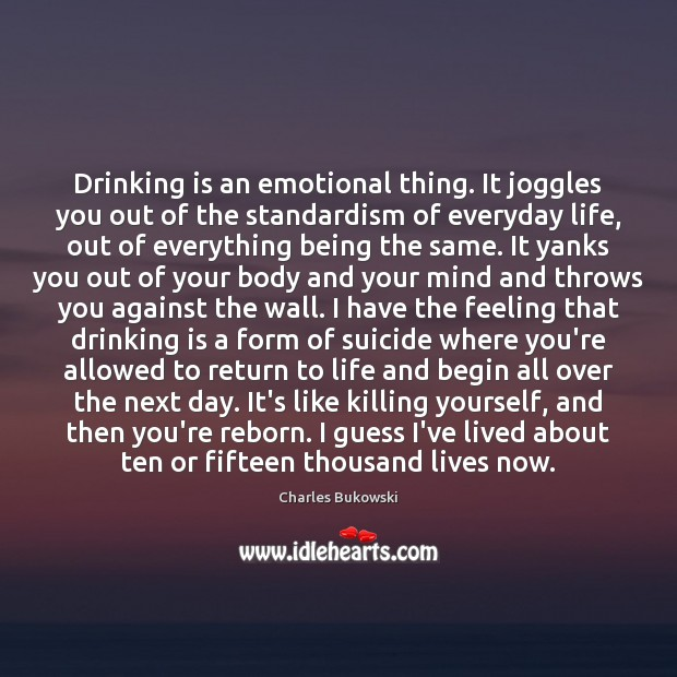 Drinking is an emotional thing. It joggles you out of the standardism Image