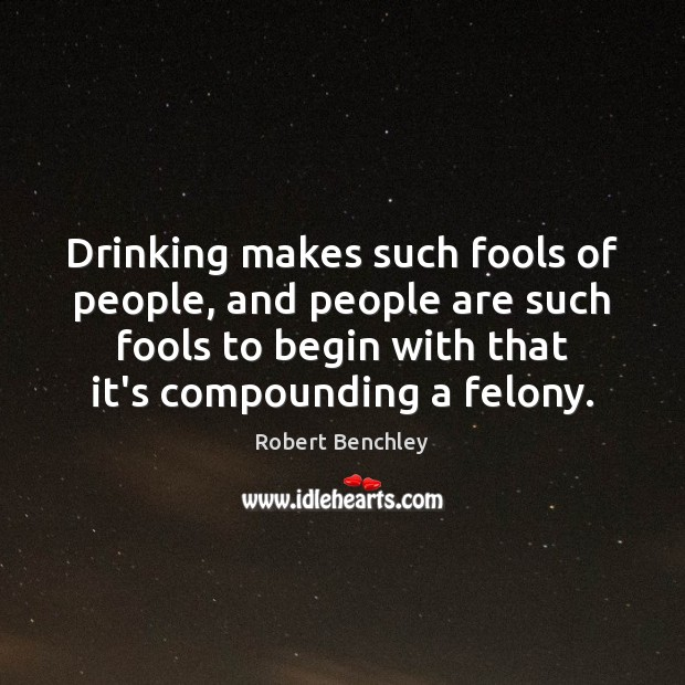Image, Drinking makes such fools of people, and people are such fools to