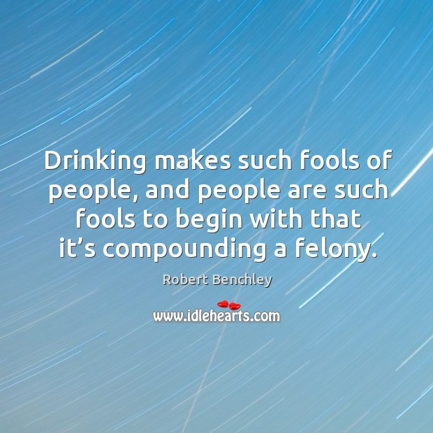 Image, Drinking makes such fools of people, and people are such fools to begin with that it's compounding a felony.