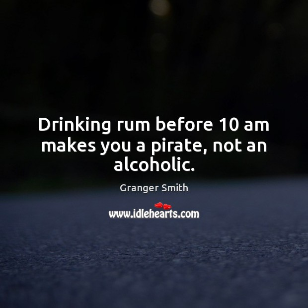 Drinking rum before 10 am makes you a pirate, not an alcoholic. Image