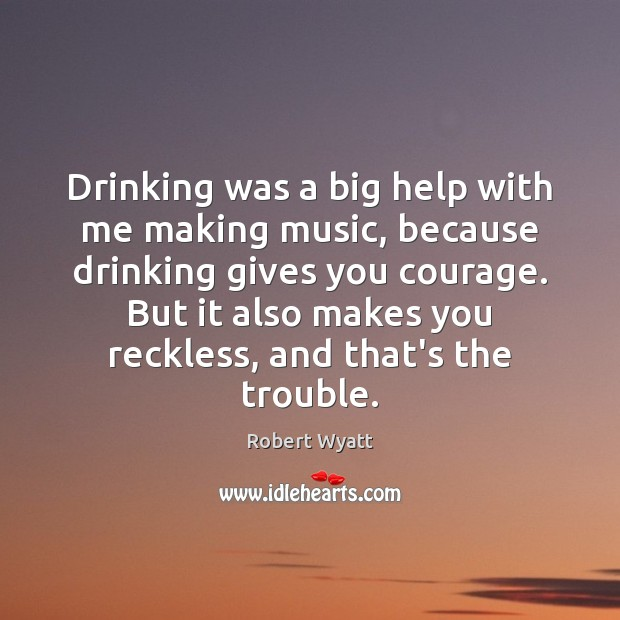 Drinking was a big help with me making music, because drinking gives Robert Wyatt Picture Quote