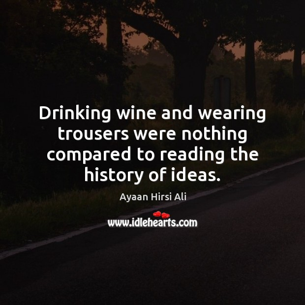 Drinking wine and wearing trousers were nothing compared to reading the history of ideas. Ayaan Hirsi Ali Picture Quote