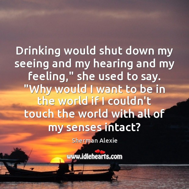 "Drinking would shut down my seeing and my hearing and my feeling,"" Sherman Alexie Picture Quote"