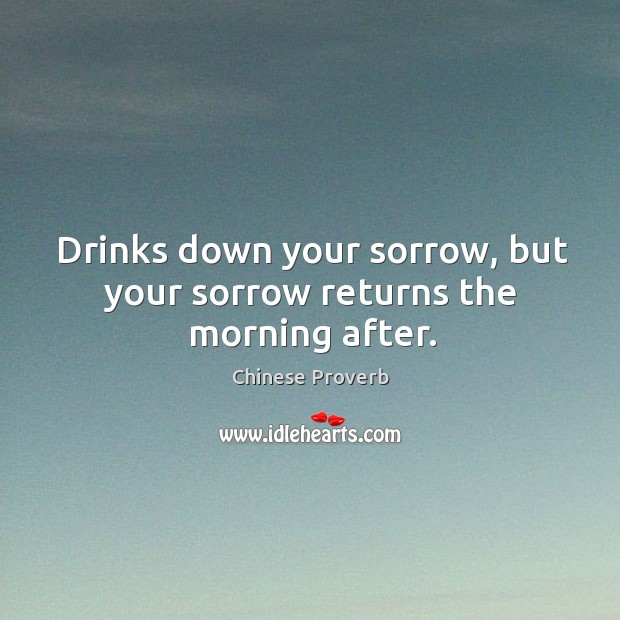 Image, Drinks down your sorrow, but your sorrow returns the morning after.