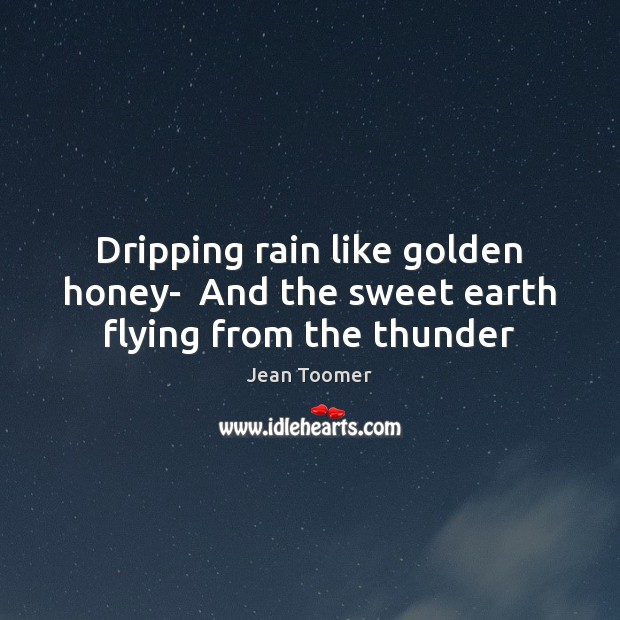 Dripping rain like golden honey-  And the sweet earth flying from the thunder Jean Toomer Picture Quote