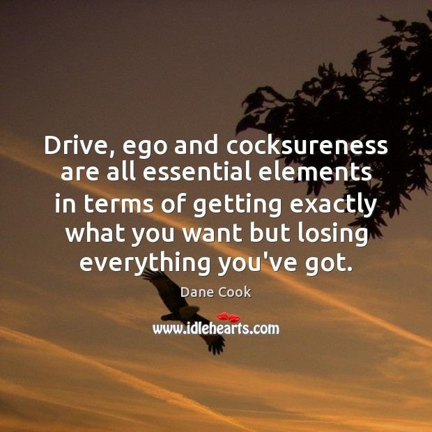 Image, Drive, ego and cocksureness are all essential elements in terms of getting