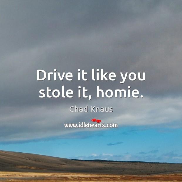 Drive it like you stole it, homie. Image