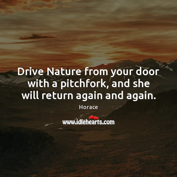 Drive Nature from your door with a pitchfork, and she will return again and again. Image