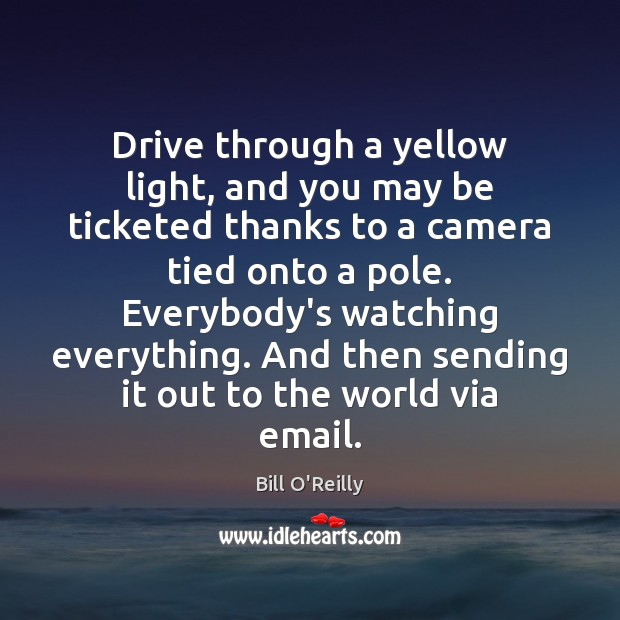 Drive through a yellow light, and you may be ticketed thanks to Bill O'Reilly Picture Quote
