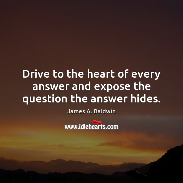 Drive to the heart of every answer and expose the question the answer hides. James A. Baldwin Picture Quote