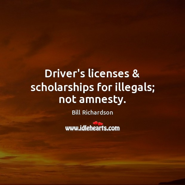 Driver's licenses & scholarships for illegals; not amnesty. Bill Richardson Picture Quote
