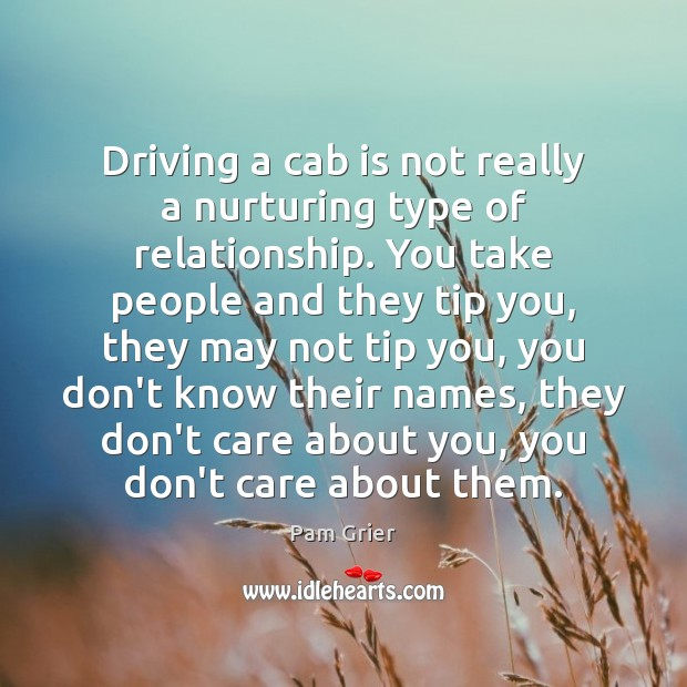Driving a cab is not really a nurturing type of relationship. You Pam Grier Picture Quote