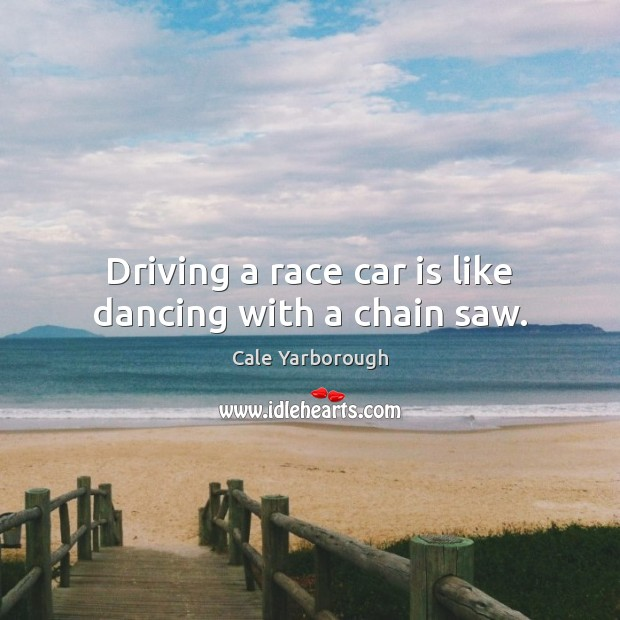 Driving a race car is like dancing with a chain saw. Car Quotes Image