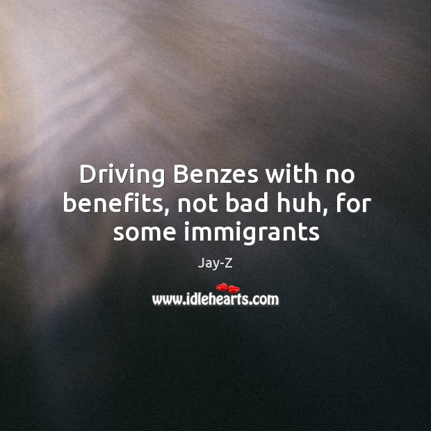 Image, Driving Benzes with no benefits, not bad huh, for some immigrants