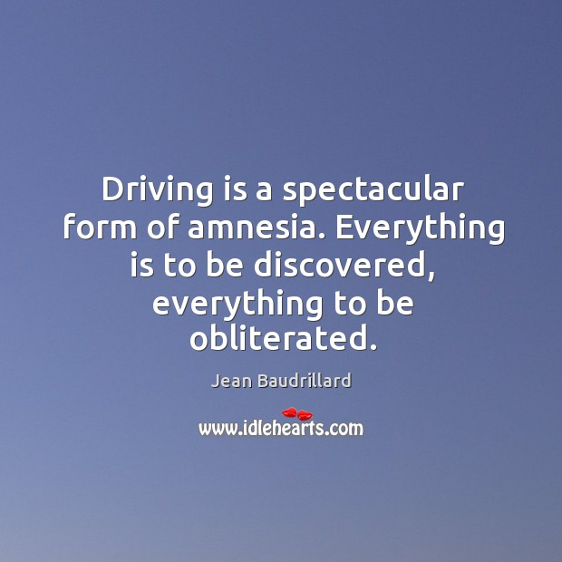 Driving is a spectacular form of amnesia. Everything is to be discovered, everything to be obliterated. Image
