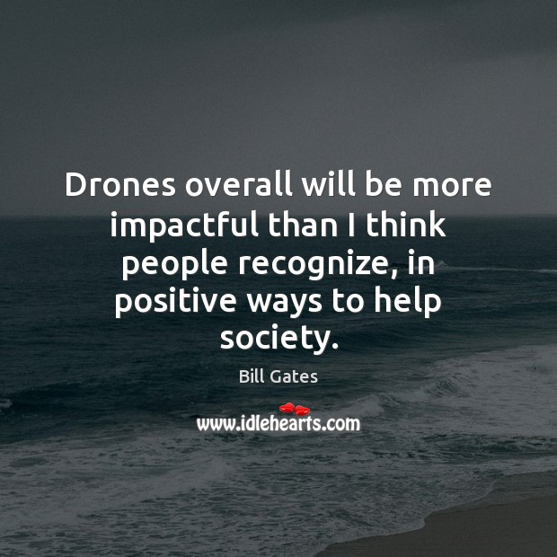 Drones overall will be more impactful than I think people recognize, in Bill Gates Picture Quote