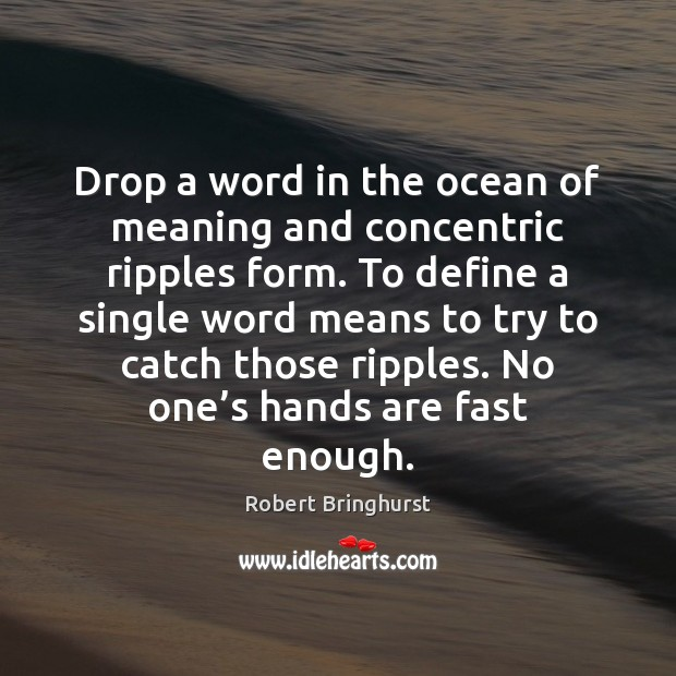 Drop a word in the ocean of meaning and concentric ripples form. Robert Bringhurst Picture Quote