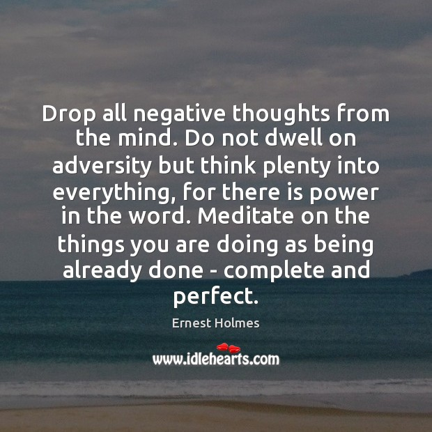Drop all negative thoughts from the mind. Do not dwell on adversity Ernest Holmes Picture Quote