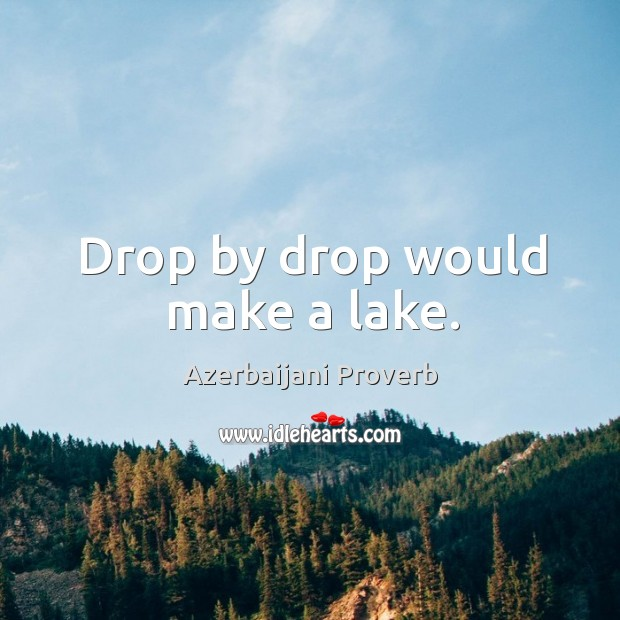 Drop by drop would make a lake. Azerbaijani Proverbs Image