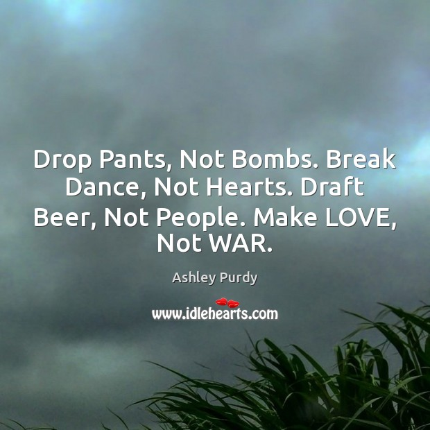 Image, Drop Pants, Not Bombs. Break Dance, Not Hearts. Draft Beer, Not People.
