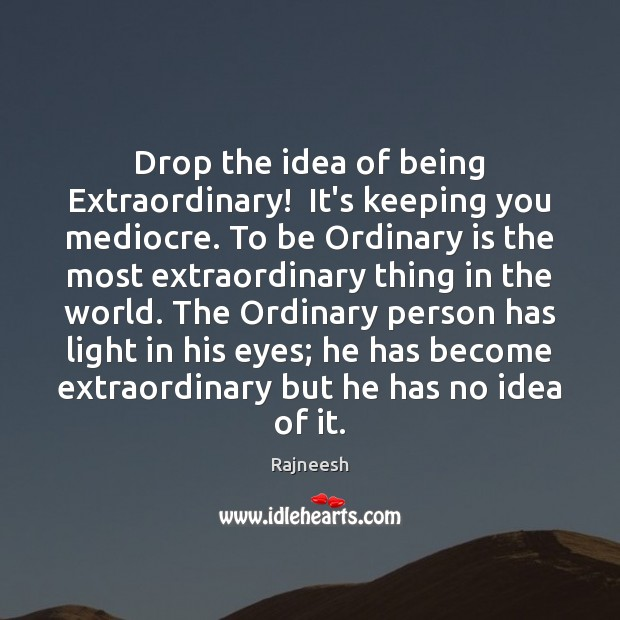 Image, Drop the idea of being Extraordinary!  It's keeping you mediocre. To be