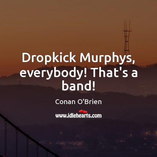 Dropkick Murphys, everybody! That's a band! Image