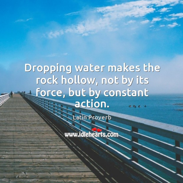 Dropping water makes the rock hollow, not by its force, but by constant action. Image