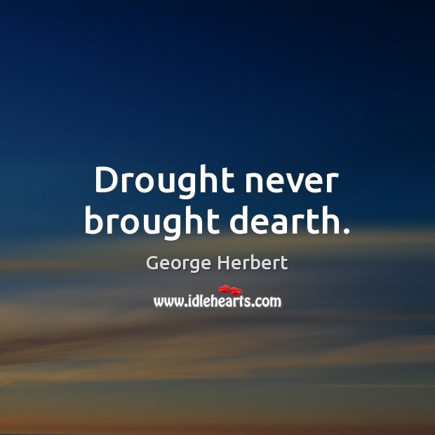 Drought never brought dearth. Image