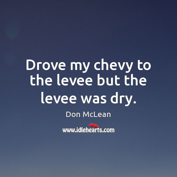 Drove my chevy to the levee but the levee was dry. Don McLean Picture Quote