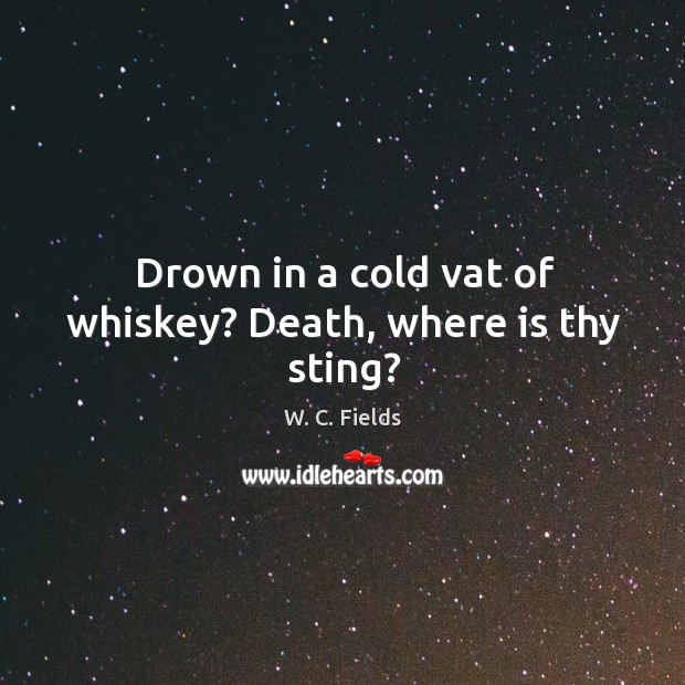 Drown in a cold vat of whiskey? death, where is thy sting? Image