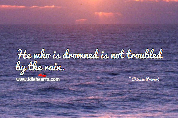 Image, He who is drowned is not troubled by the rain.